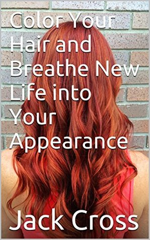 Color Your Hair and Breathe New Life into Your Appearance Jack Cross