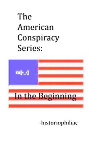In the Beginning (The American Conspiracy Series Book 1)  by  Historiophiliac
