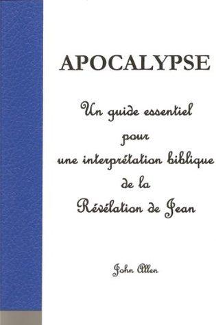 APOCALYPSE - Un guide essentiel pour une interprétation biblique de la Révélation de Jean John Allen