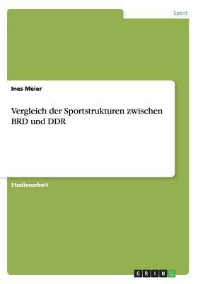 Vergleich Der Sportstrukturen Zwischen Brd Und Ddr  by  Ines Meier