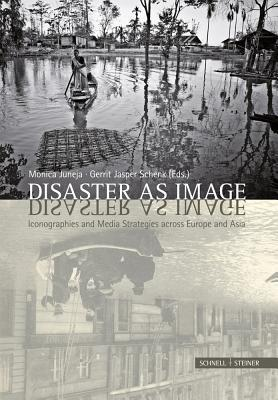 Disaster as Image: Iconographies and Media Strategies Across Europe and Asia Monica Juneja