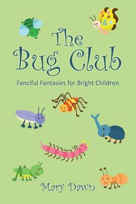 The Bug Club: Fanciful Fantasies for Bright Children  by  Mary Dawn