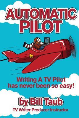Automatic Pilot: Writing a TV Pilot Has Never Been So Easy! Bill Taub