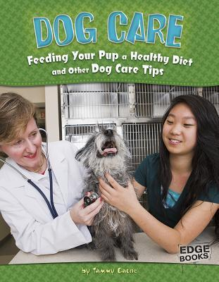 Dog Care: Feeding Your Pup a Healthy Diet and Other Dog Care Tips: Feeding Your Pup a Healthy Diet and Other Dog Care Tips Tammy Gagne