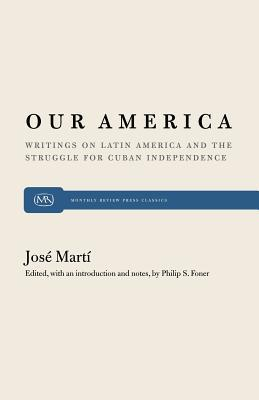 Our America: Writings on Latin America and the Struggle for Cuban Independence  by  José Martí