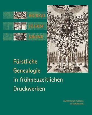 Wurzel, Stamm, Krone: Furstliche Genealogie in Fruhneuzeitlichen Druckwerken Volker Bauer