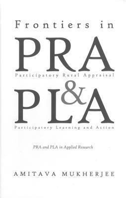 Frontiers in Participatory Rural Appraisal and Participatory Learning and Action: Pra and Pla in Applied Research Amitava Mukherjee