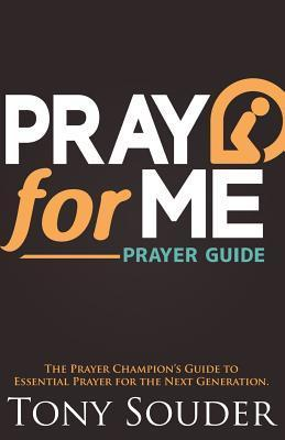 Pray for Me: The Prayer Champions Guide to Essential Prayer for the Next Generation  by  Tony Souder