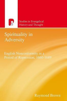 Spirituality in Adversity: English Non-Conformity in a Period of Repression, 1660-1689 Raymond E. Brown