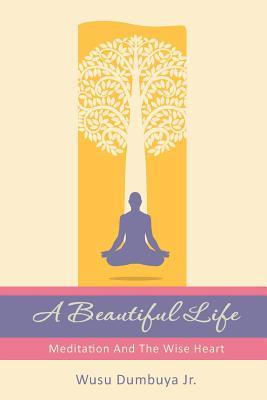 A Beautiful Life: Meditation and the Wise Heart  by  Wusu Dumbuya Jr