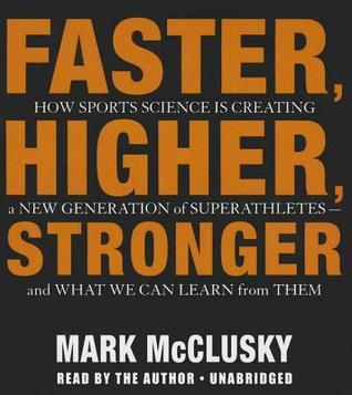 Faster, Higher, Stronger: How Sports Science Is Creating a New Generation of Superathletes and What We Can Learn from Them  by  Mark McClusky