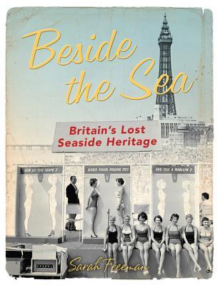 Beside the Sea: Britains Lost Seaside Heritage Sarah Freeman