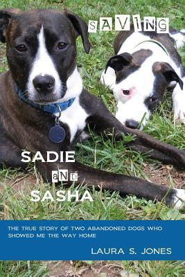Saving Sadie and Sasha: The True Story of Two Abandoned Dogs Who Showed Me the Way Home.  by  Laura S.  Jones
