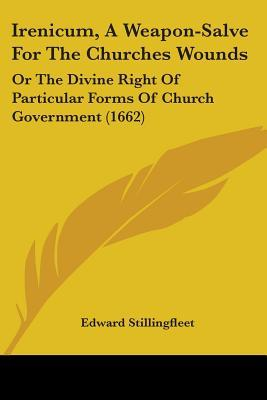 Irenicum, a Weapon-Salve for the Churches Wounds: Or the Divine Right of Particular Forms of Church Government (1662) Edward Stillingfleet