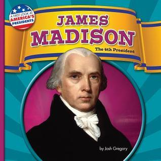 James Madison: The 4th President  by  Josh Gregory