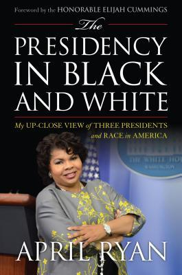 The Presidency in Black and White: My Up-Close View of Three Presidents and Race in America April Ryan