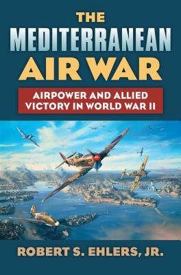 The Mediterranean Air War: Airpower and Allied Victory in World War II  by  Robert Ehlers
