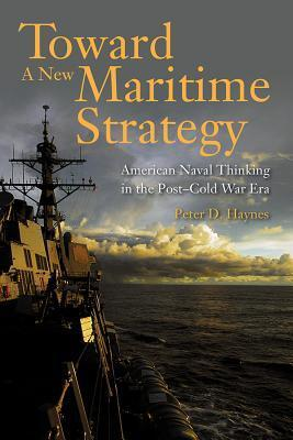 Toward a New Maritime Strategy: American Naval Thinking in the Post-Cold War Era Peter D. Haynes