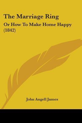 The Marriage Ring: Or How to Make Home Happy (1842)  by  John Angell James