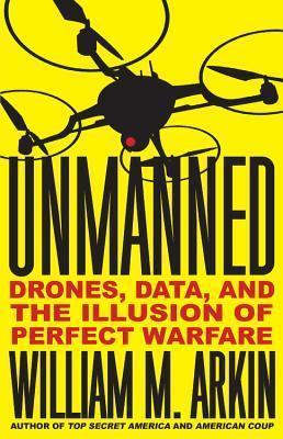 Unmanned: Drones, Data, and the Illusion of Perfect Warfare  by  William M. Arkin