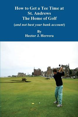 How to Get a Tee Time at St. Andrews the Home of Golf and Not Bust Your Bank Account  by  Hector J Herrera