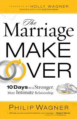 The Marriage Makeover: 10 Days to a Stronger More Intimate Relationship  by  Philip Wagner
