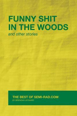 Funny Shit in the Woods and Other Stories: The Best of Semi-Rad.com Brendan Leonard
