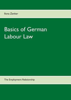 Basics of German Labour Law: The Employment Relationship Ilona Zenker