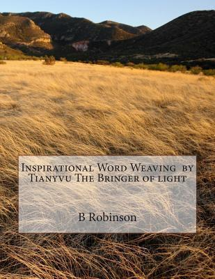 Inspirational Word Weaving  by  Tianyvu the Bringer of Light by B E Robinson