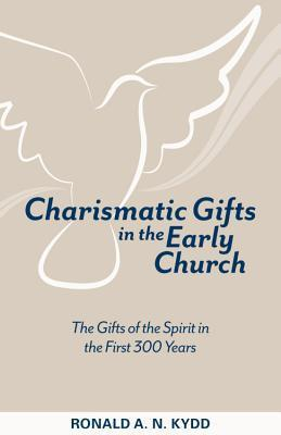Charismatic Gifts in the Early Church: The Gifts of the Spirit in the First 300 Years Ronald A N Kydd