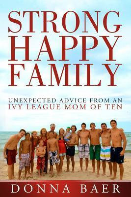 Strong Happy Family:  Unexpected Advice from an Ivy League Mom of Ten  by  Donna Baer
