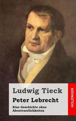 Peter Lebrecht: Eine Geschichte Ohne Abenteuerlichkeiten  by  Johann Ludwig Tieck