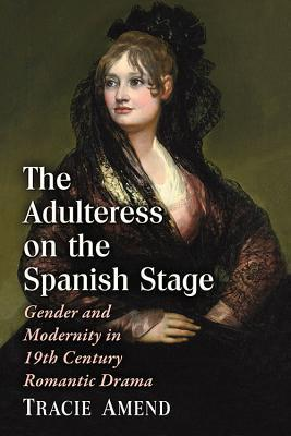 The Adulteress on the Spanish Stage: Gender and Modernity in 19th Century Romantic Drama Tracie Amend
