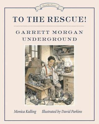 To the Rescue! Garrett Morgan Underground Monica Kulling