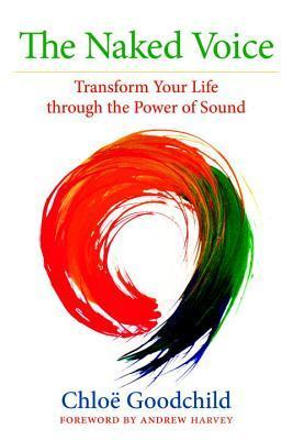 The Naked Voice: Transform Your Life through the Power of Sound  by  Chloe Goodchild
