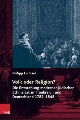 Volk Oder Religion?: Die Entstehung Moderner Judischer Ethnizitat in Frankreich Und Deutschland 1782-1848 Philipp Lenhard
