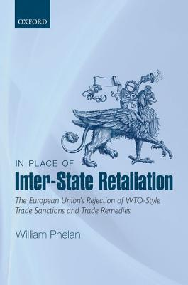 In Place of Inter-State Retaliation: The European Unions Rejection of Wto-Style Trade Sanctions and Trade Remedies William Phelan