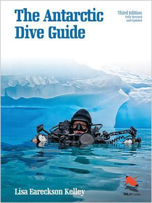 The Antarctic Dive Guide: Fully Revised and Updated Third Edition  by  Lisa Eareckson Kelley