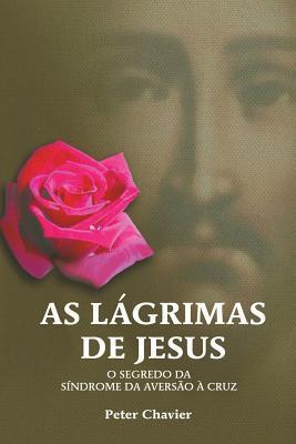 As Lagrimas de Jesus-O Segredo Da Sindrome Da Aversao a Cruz  by  Peter Chavier