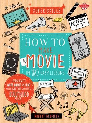 How to Make a Movie in 10 Easy Lessons: Learn how to write, direct, and edit your own film without a Hollywood budget Robert Blofield