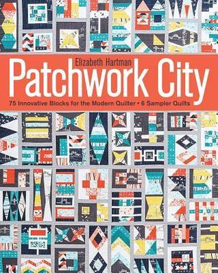 Patchwork City: 75 Innovative Blocks for the Modern Quilter 6 Sampler Quilts Elizabeth Hartman
