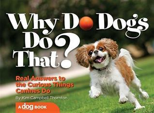 Why Do Dogs Do That?: Real Answers to the Curious Things Canines Do? Kim Campbell Thornton