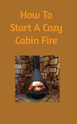 How to Start a Cozy Cabin Fire Dominick Scarnato