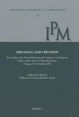 Eriugena and Creation: Proceedings of the Eleventh International Conference on Eriugenian Studies, Held in Honor of Edouard Jeauneau, Chicago, 9-12 November 2012 Michael I. Allen