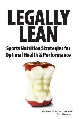 Legally Lean: Sports Nutrition Strategies for Optimal Health & Performance Rd Lisa Dorfman MS