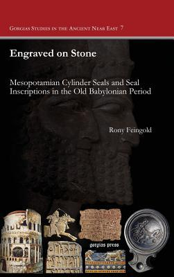 Engraved on Stone: Mesopotamian Cylinder Seals and Seal Inscriptions in the Old Babylonian Period Rony Feingold
