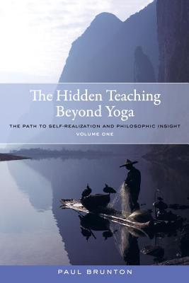 The Hidden Teaching Beyond Yoga: The Path to Self-Realization and Philosophic Insight, Volume 1 Paul Brunton