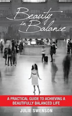 Beauty in Balance: A Practical Guide to Achieving a Beautifully Balanced Life Julie K Swenson