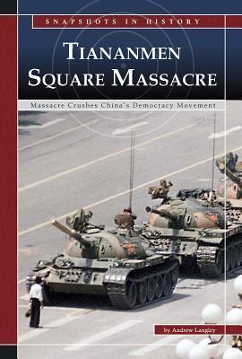 Tiananmen Square: Massacre Crushes Chinas Democracy Movement Andrew Langley
