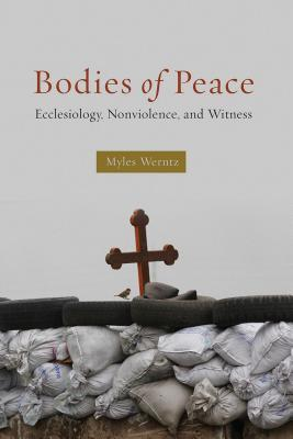 Bodies of Peace: Ecclesiology, Nonviolence, and Witness  by  Myles Werntz
